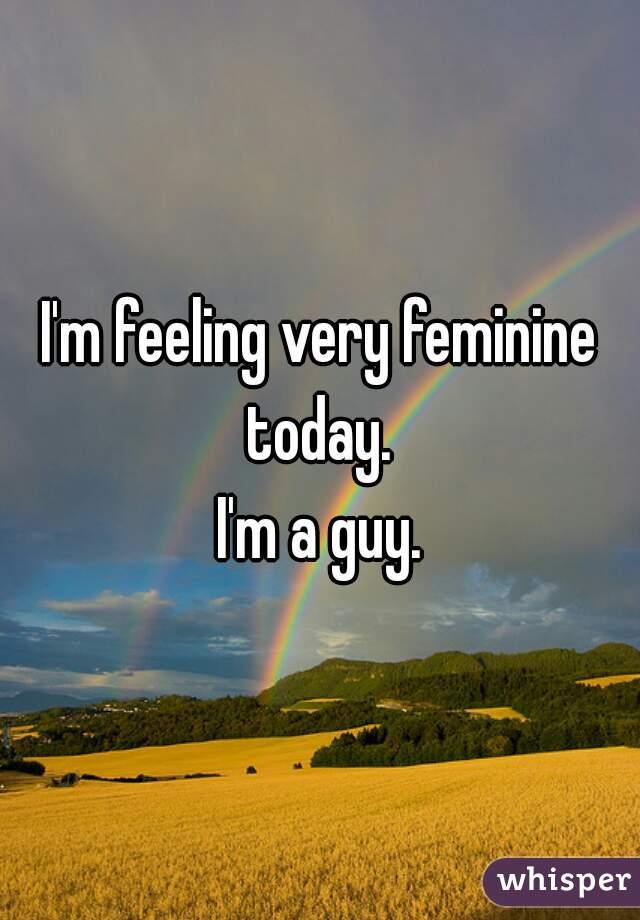 I'm feeling very feminine today.     I'm a guy.