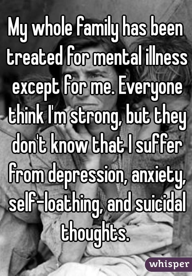 My whole family has been treated for mental illness except for me. Everyone think I'm strong, but they don't know that I suffer from depression, anxiety, self-loathing, and suicidal thoughts.