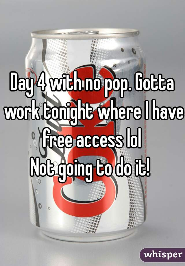 Day 4 with no pop. Gotta work tonight where I have free access lol   Not going to do it!