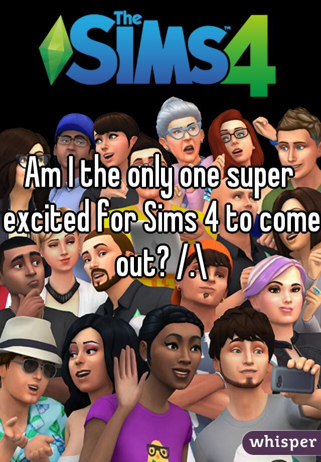 Am I the only one super excited for Sims 4 to come out? /.\