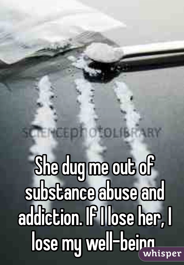 She dug me out of substance abuse and addiction. If I lose her, I lose my well-being.