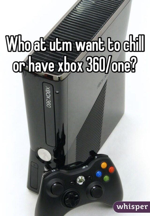 Who at utm want to chill or have xbox 360/one?