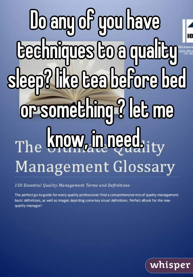 Do any of you have techniques to a quality sleep? like tea before bed or something ? let me know, in need.