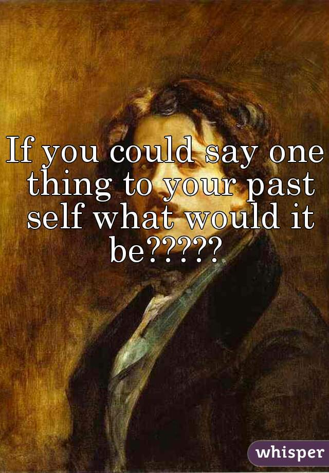 If you could say one thing to your past self what would it be?????