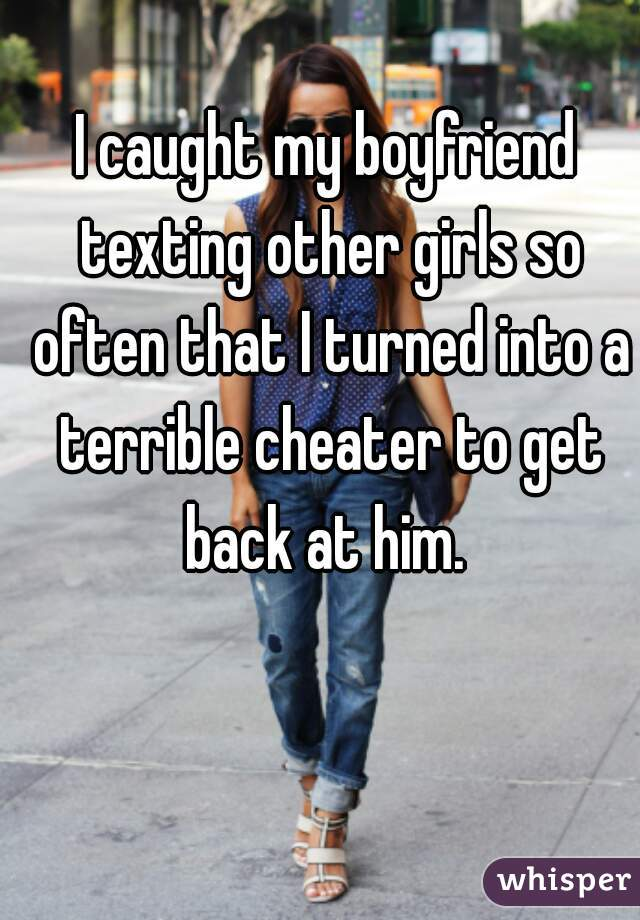 I caught my boyfriend texting other girls so often that I turned into a terrible cheater to get back at him.