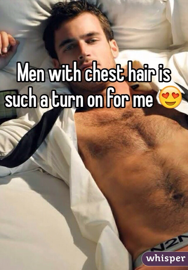 Men with chest hair is such a turn on for me 😍