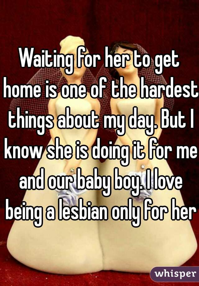 Waiting for her to get home is one of the hardest things about my day. But I know she is doing it for me and our baby boy. I love being a lesbian only for her.