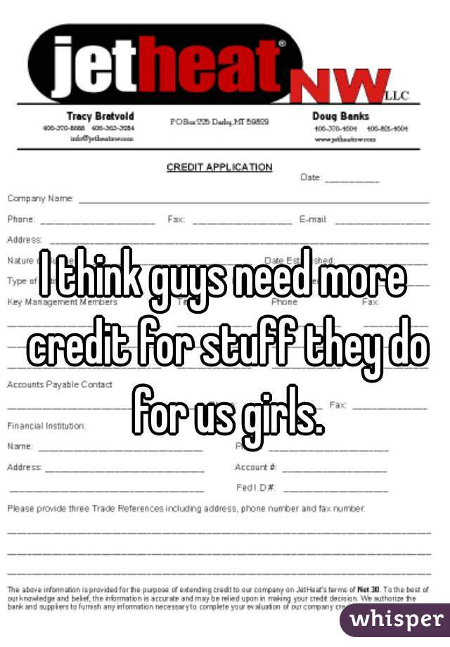 I think guys need more credit for stuff they do for us girls.