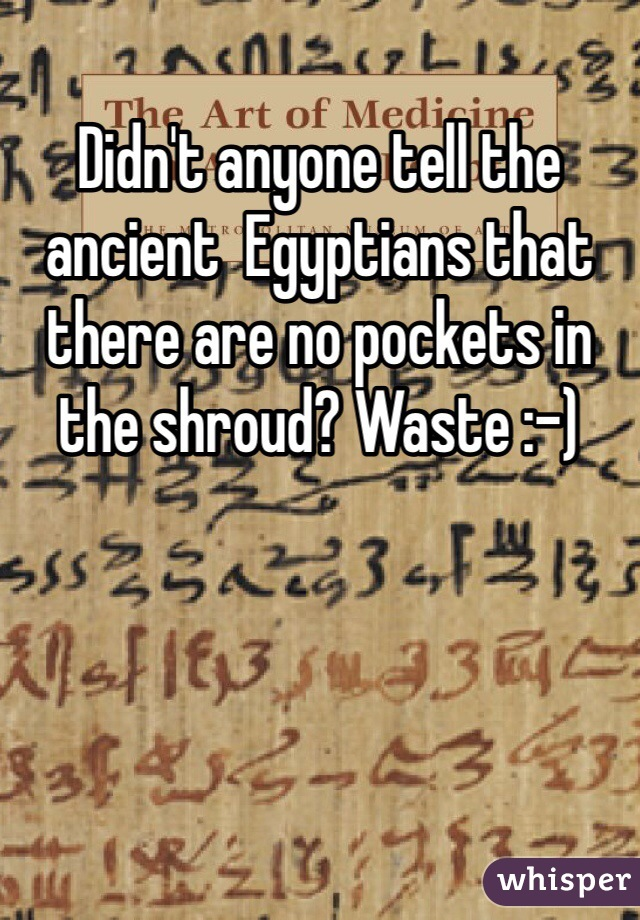 Didn't anyone tell the ancient  Egyptians that there are no pockets in the shroud? Waste :-)