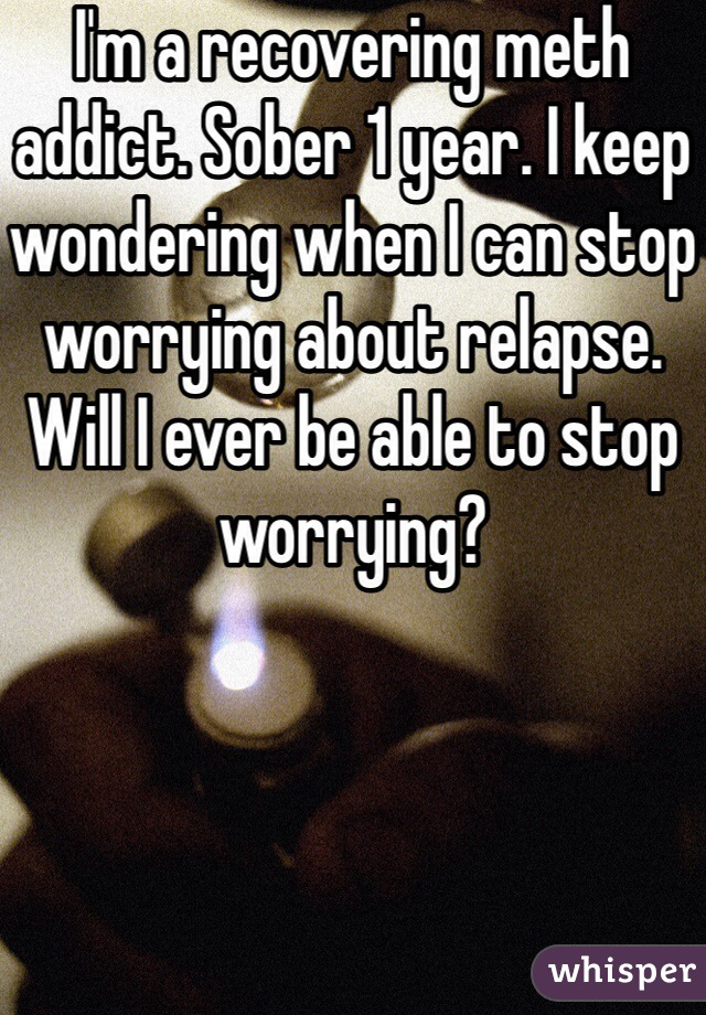 I'm a recovering meth addict. Sober 1 year. I keep wondering when I can stop worrying about relapse. Will I ever be able to stop worrying?