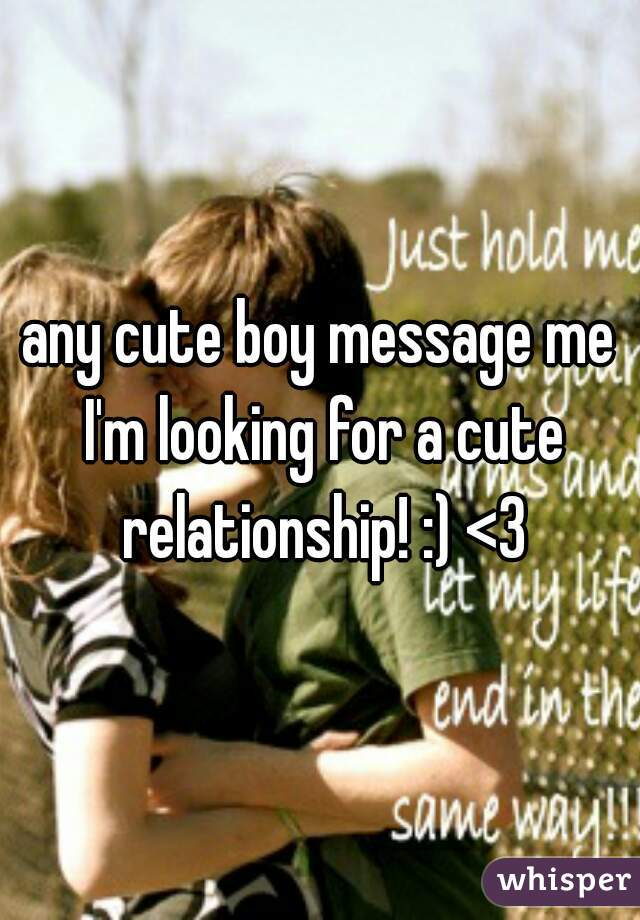 any cute boy message me I'm looking for a cute relationship! :) <3
