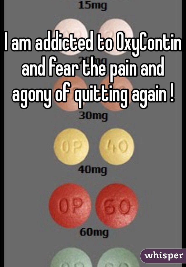 I am addicted to OxyContin and fear the pain and agony of quitting again !