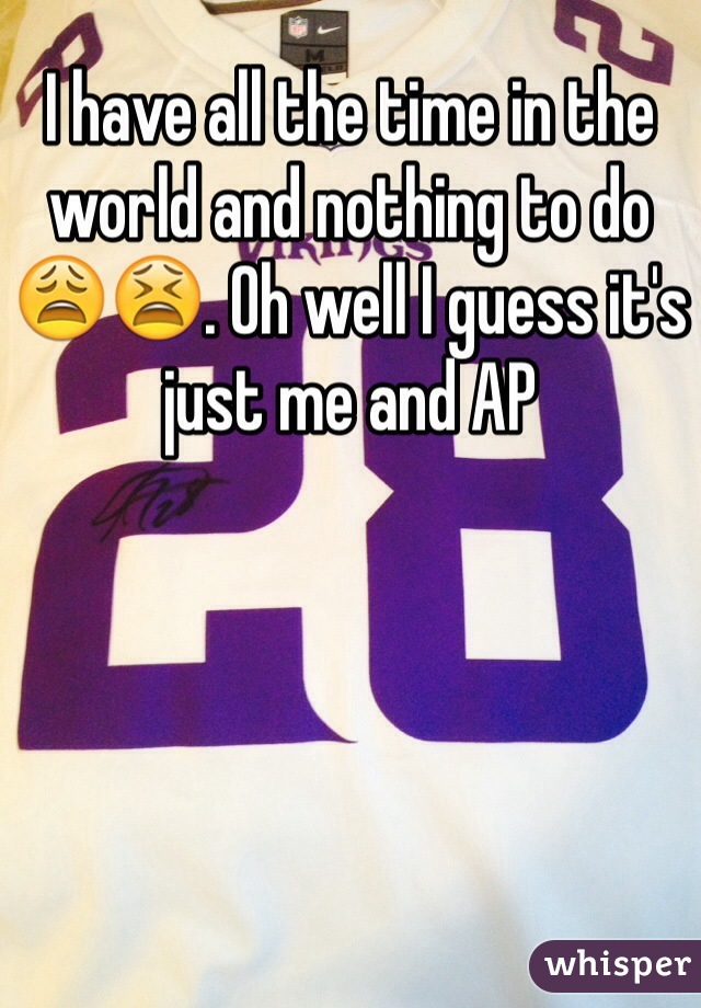 I have all the time in the world and nothing to do 😩😫. Oh well I guess it's just me and AP