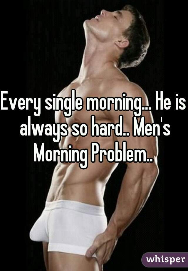 Every single morning... He is always so hard.. Men's Morning Problem..