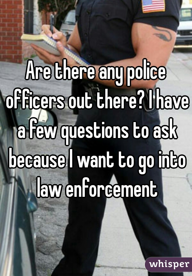 Are there any police officers out there? I have a few questions to ask because I want to go into law enforcement