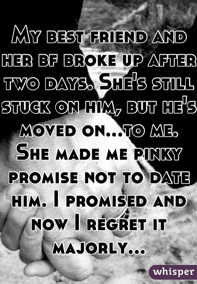 My best friend and her bf broke up after two days. She's still stuck on him, but he's moved on...to me. She made me pinky promise not to date him. I promised and now I regret it majorly...