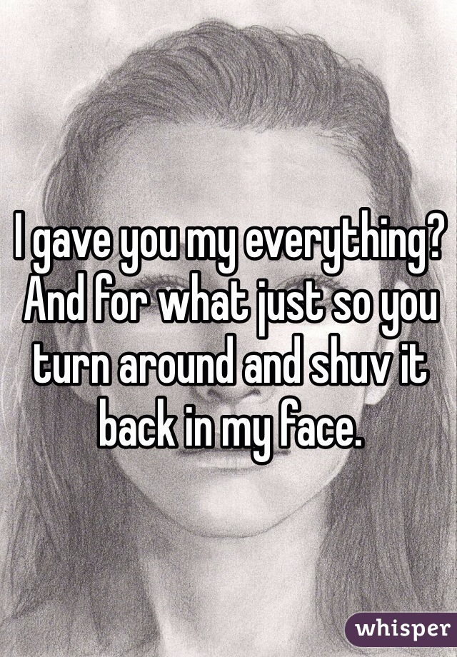 I gave you my everything? And for what just so you turn around and shuv it back in my face.