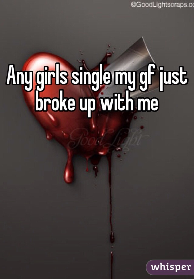 Any girls single my gf just broke up with me
