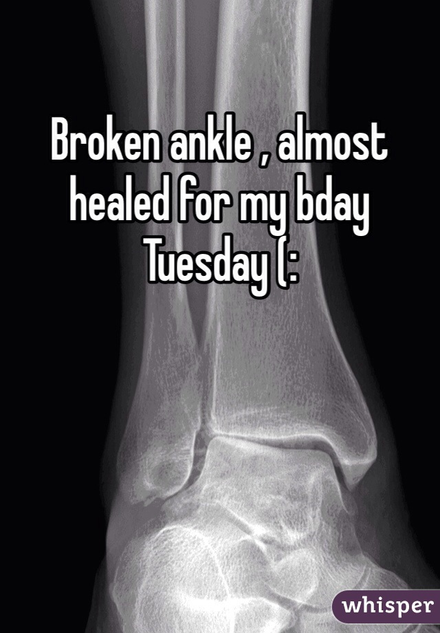 Broken ankle , almost healed for my bday Tuesday (: