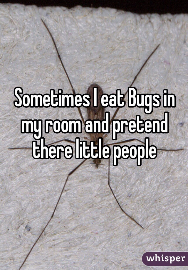 Sometimes I eat Bugs in my room and pretend there little people