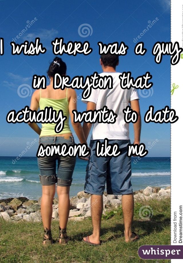 I wish there was a guy in Drayton that actually wants to date someone like me