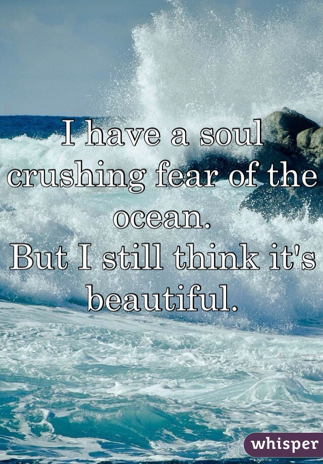 I have a soul crushing fear of the ocean.  But I still think it's beautiful.