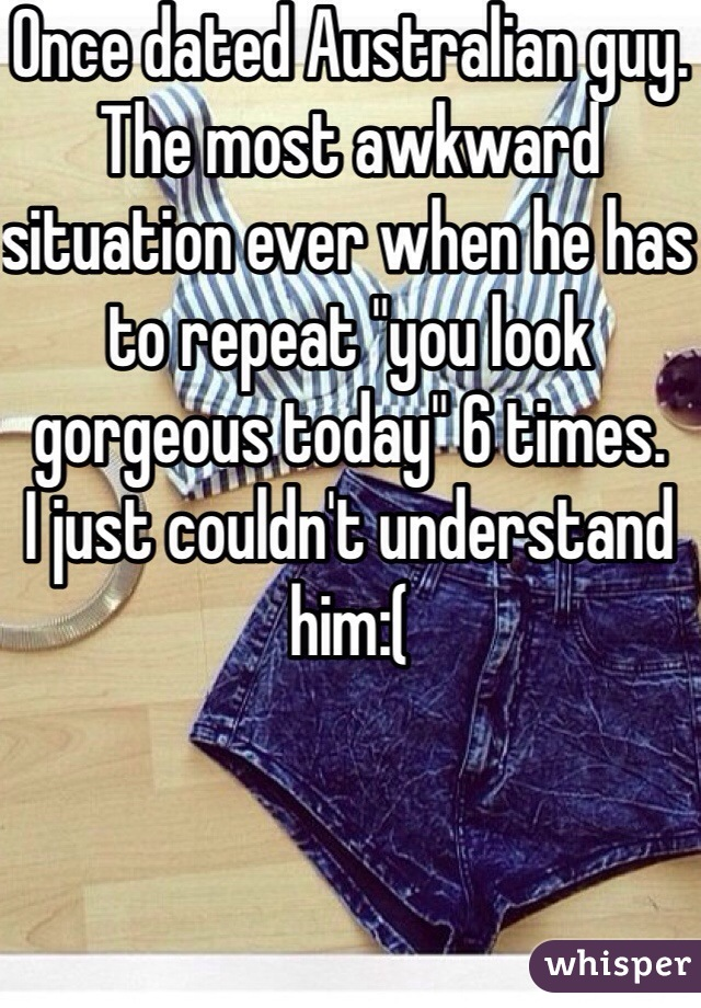 """Once dated Australian guy. The most awkward situation ever when he has to repeat """"you look gorgeous today"""" 6 times. I just couldn't understand him:("""