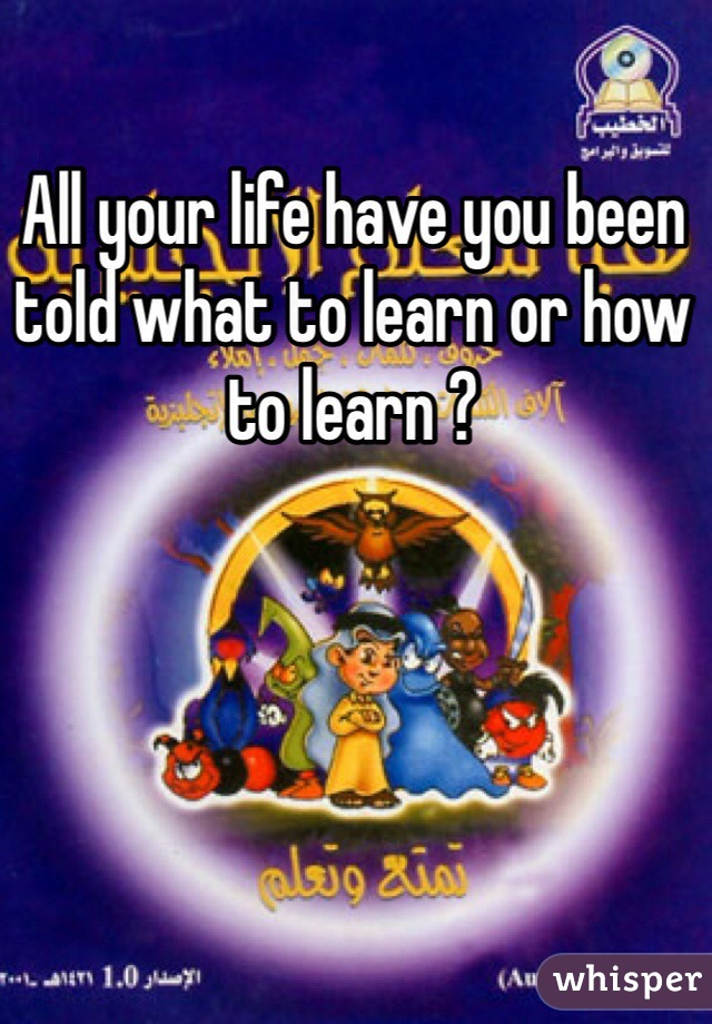 All your life have you been told what to learn or how to learn ?