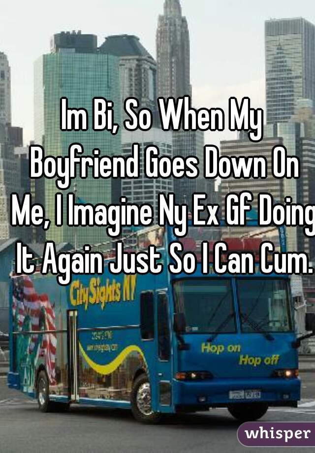 Im Bi, So When My Boyfriend Goes Down On Me, I Imagine Ny Ex Gf Doing It Again Just So I Can Cum.