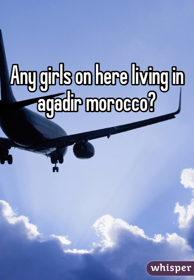 Any girls on here living in agadir morocco?