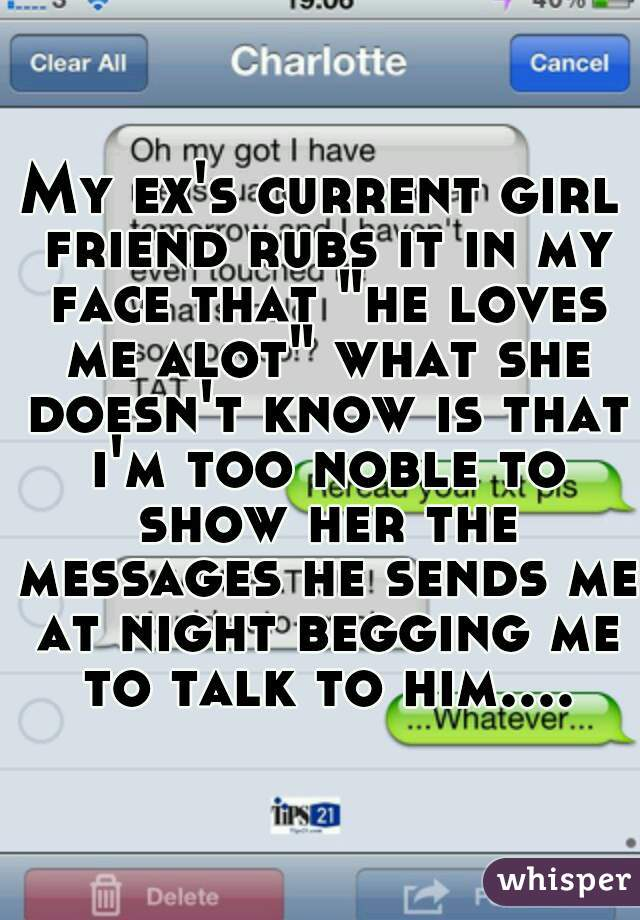 """My ex's current girl friend rubs it in my face that """"he loves me alot"""" what she doesn't know is that i'm too noble to show her the messages he sends me at night begging me to talk to him...."""