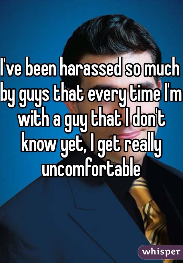 I've been harassed so much by guys that every time I'm with a guy that I don't know yet, I get really uncomfortable