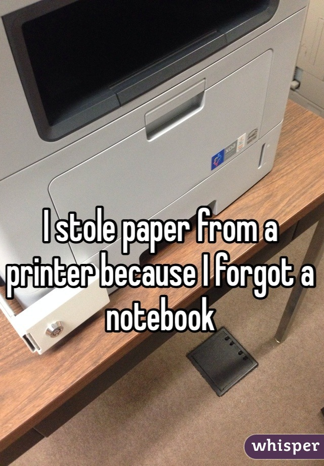 I stole paper from a printer because I forgot a notebook