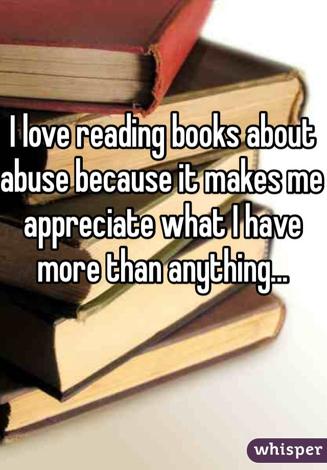 I love reading books about abuse because it makes me appreciate what I have more than anything...