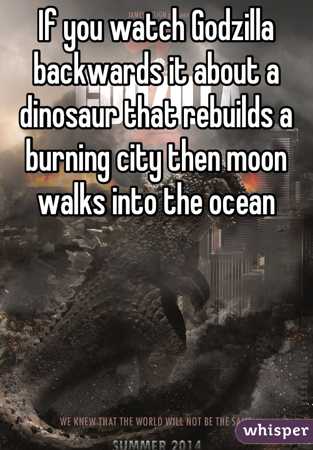 If you watch Godzilla backwards it about a dinosaur that rebuilds a burning city then moon walks into the ocean