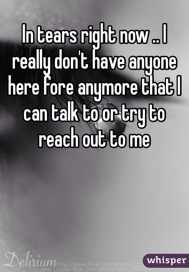 In tears right now .. I really don't have anyone here fore anymore that I can talk to or try to reach out to me
