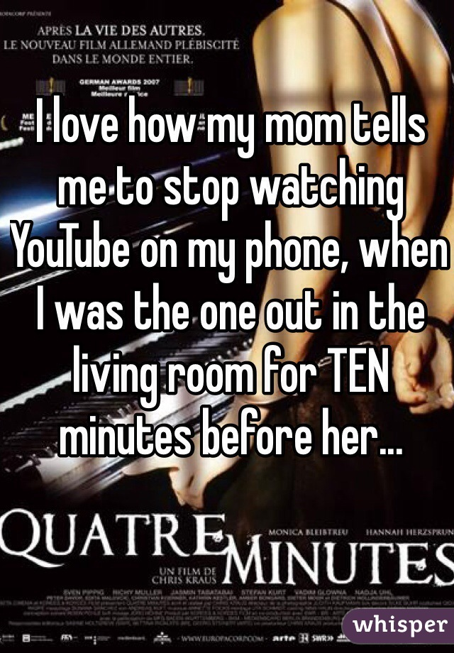I love how my mom tells me to stop watching YouTube on my phone, when I was the one out in the living room for TEN minutes before her...