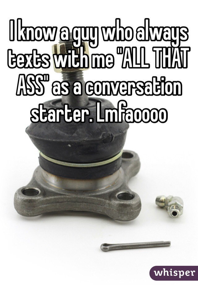 "I know a guy who always texts with me ""ALL THAT ASS"" as a conversation starter. Lmfaoooo"