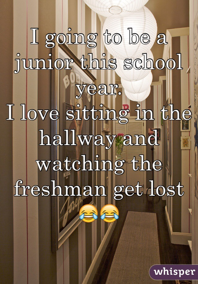 I going to be a junior this school year.  I love sitting in the hallway and watching the freshman get lost  😂😂