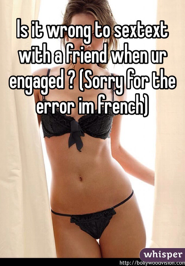 Is it wrong to sextext with a friend when ur engaged ? (Sorry for the error im french)