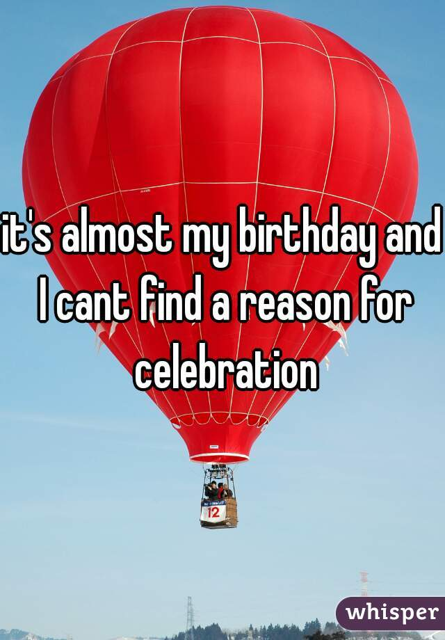 it's almost my birthday and I cant find a reason for celebration