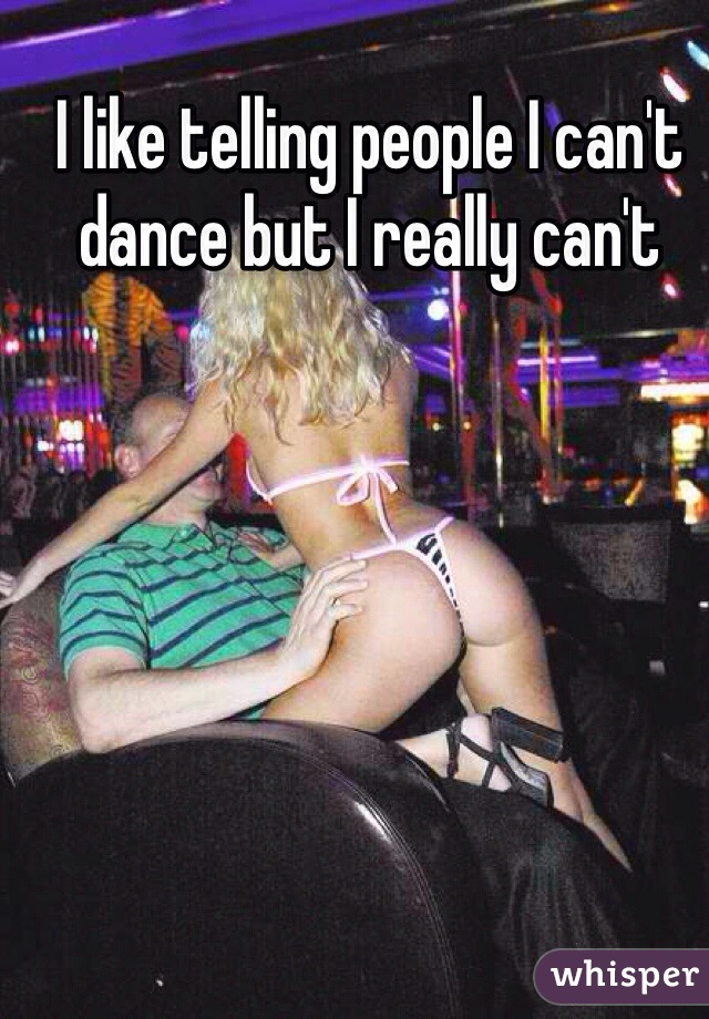 I like telling people I can't dance but I really can't