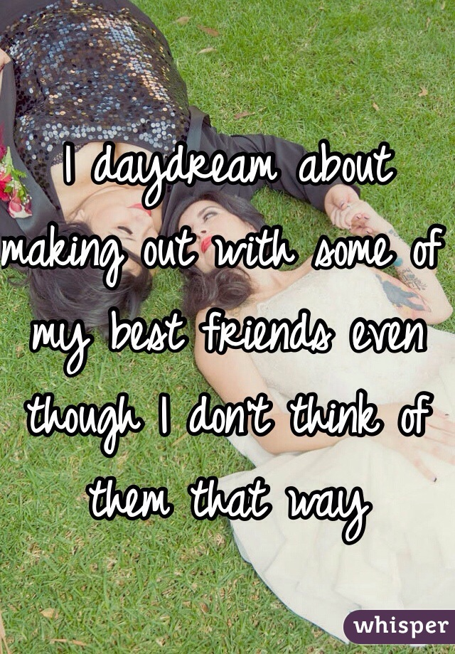 I daydream about making out with some of my best friends even though I don't think of them that way