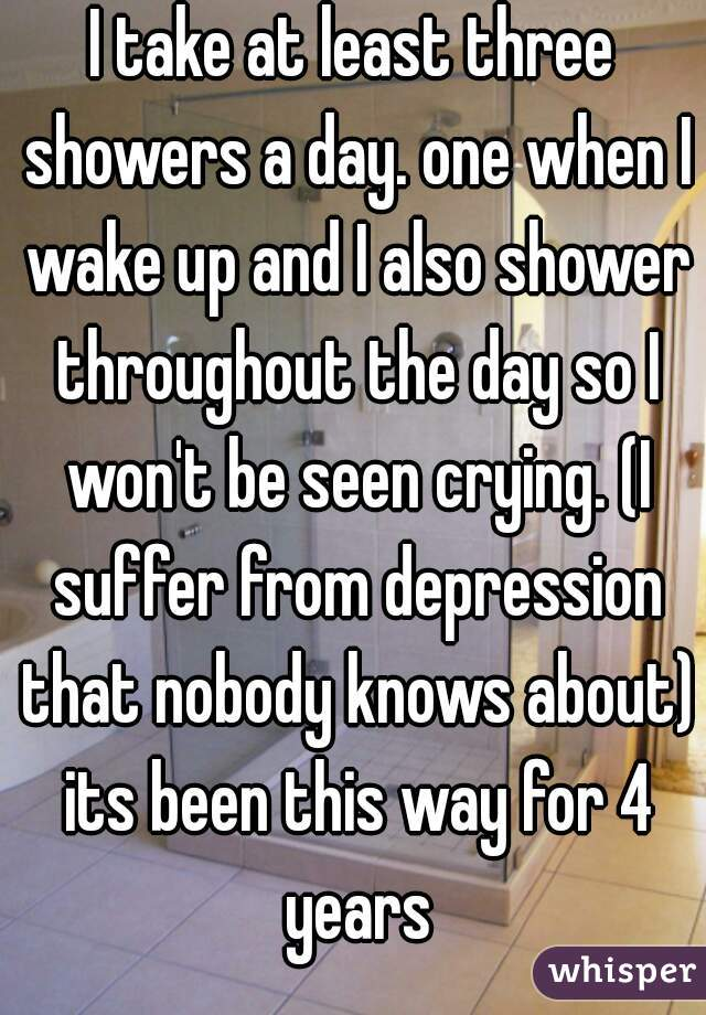 I take at least three showers a day. one when I wake up and I also shower throughout the day so I won't be seen crying. (I suffer from depression that nobody knows about) its been this way for 4 years