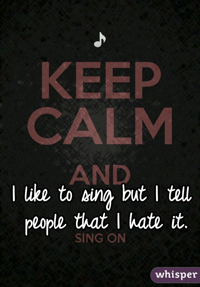 I like to sing but I tell people that I hate it.