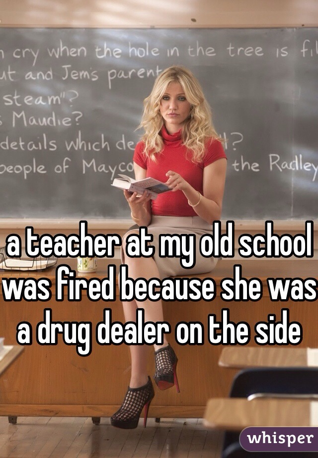 a teacher at my old school was fired because she was a drug dealer on the side