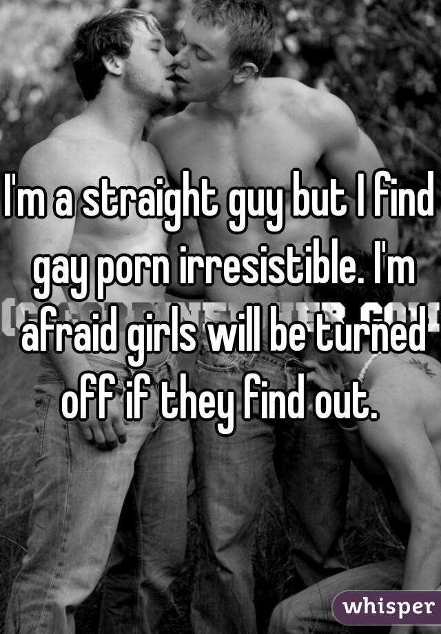 I'm a straight guy but I find gay porn irresistible. I'm afraid girls will be turned off if they find out.