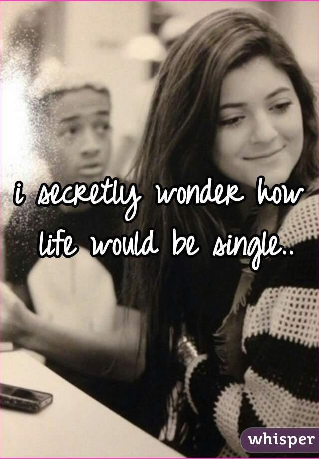 i secretly wonder how life would be single..