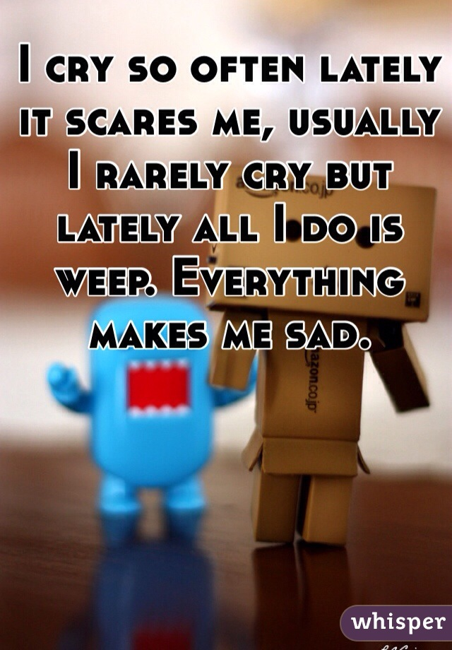I cry so often lately it scares me, usually I rarely cry but lately all I do is weep. Everything makes me sad.