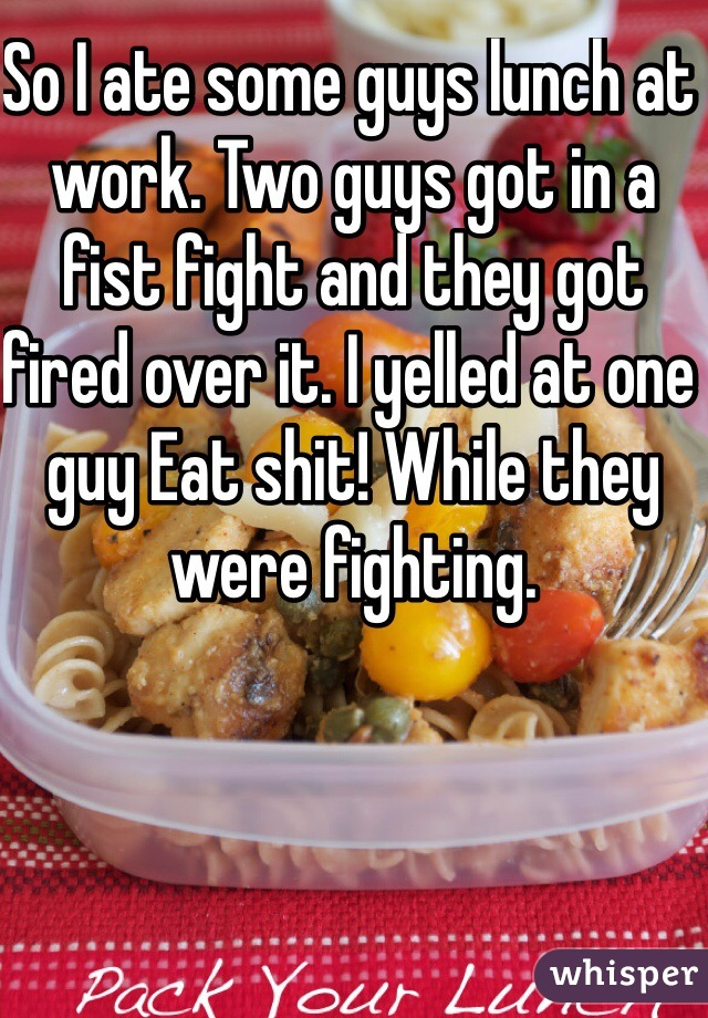 So I ate some guys lunch at work. Two guys got in a fist fight and they got fired over it. I yelled at one guy Eat shit! While they were fighting.